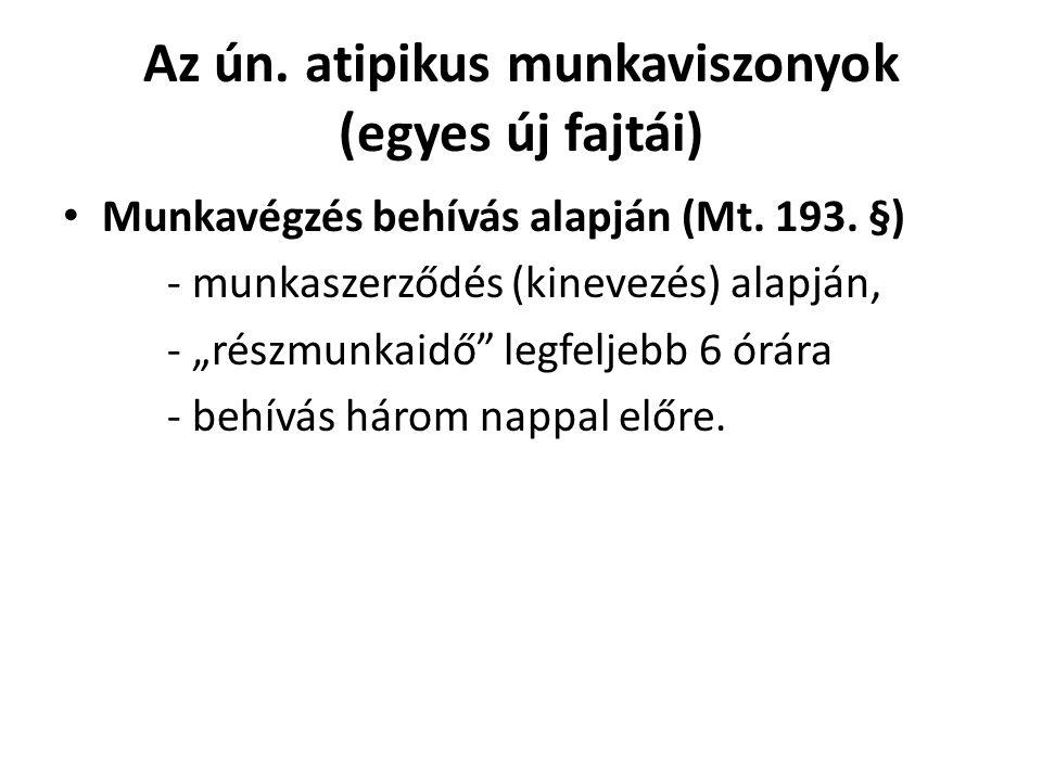 """Az ún. atipikus munkaviszonyok (egyes új fajtái) • Munkavégzés behívás alapján (Mt. 193. §) - munkaszerződés (kinevezés) alapján, - """"részmunkaidő"""" leg"""