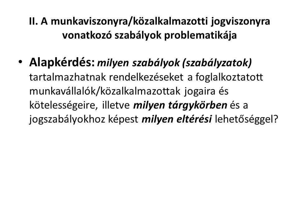 II. A munkaviszonyra/közalkalmazotti jogviszonyra vonatkozó szabályok problematikája • Alapkérdés: milyen szabályok (szabályzatok) tartalmazhatnak ren