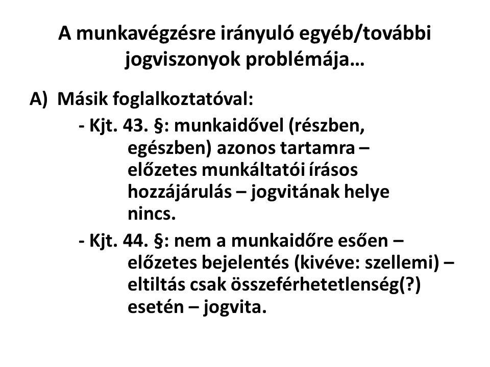 A munkavégzésre irányuló egyéb/további jogviszonyok problémája… A)Másik foglalkoztatóval: - Kjt. 43. §: munkaidővel (részben, egészben) azonos tartamr