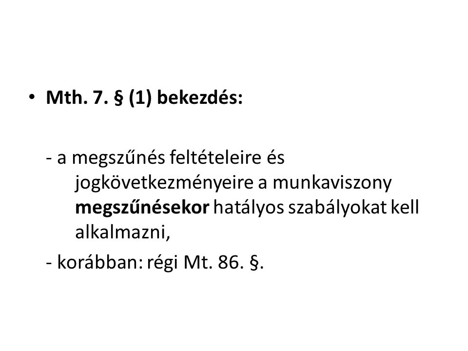 • Mth. 7. § (1) bekezdés: - a megszűnés feltételeire és jogkövetkezményeire a munkaviszony megszűnésekor hatályos szabályokat kell alkalmazni, - koráb