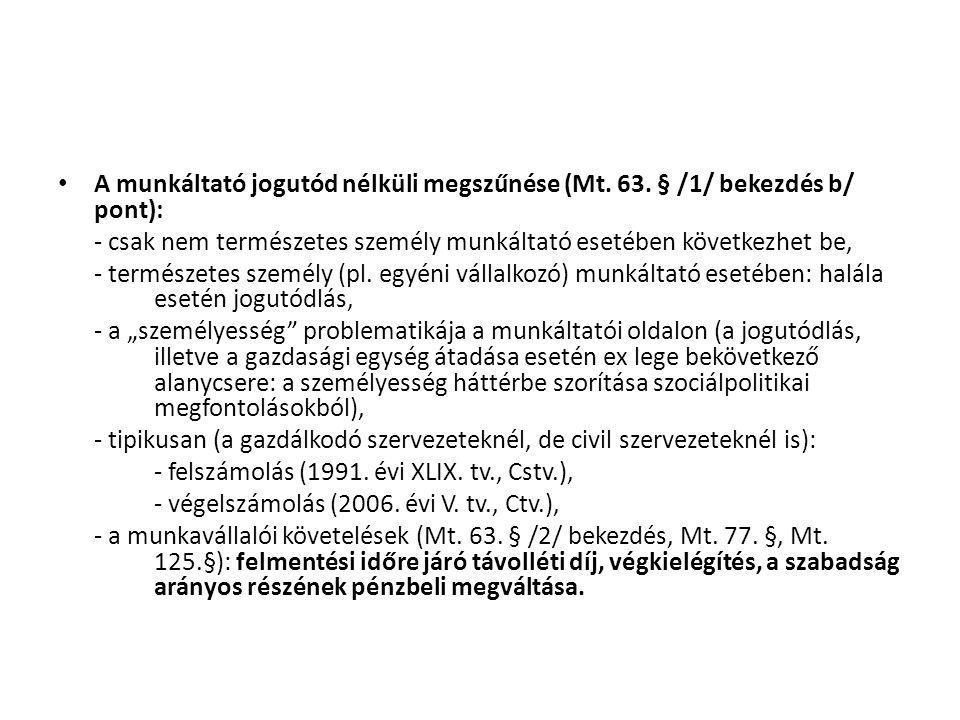 • A munkáltató jogutód nélküli megszűnése (Mt. 63. § /1/ bekezdés b/ pont): - csak nem természetes személy munkáltató esetében következhet be, - termé