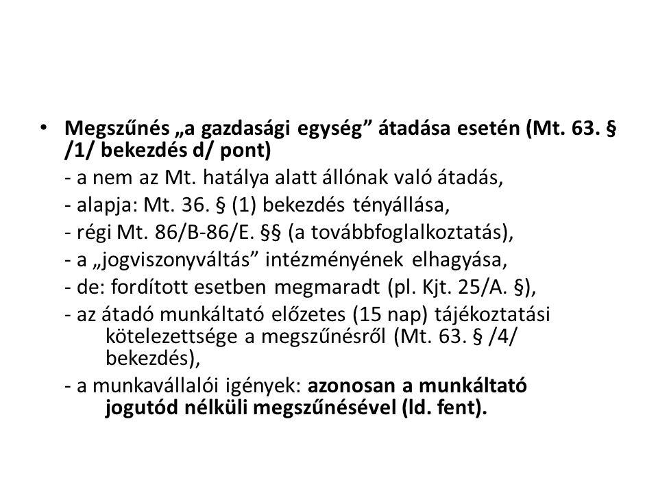 """• Megszűnés """"a gazdasági egység"""" átadása esetén (Mt. 63. § /1/ bekezdés d/ pont) - a nem az Mt. hatálya alatt állónak való átadás, - alapja: Mt. 36. §"""