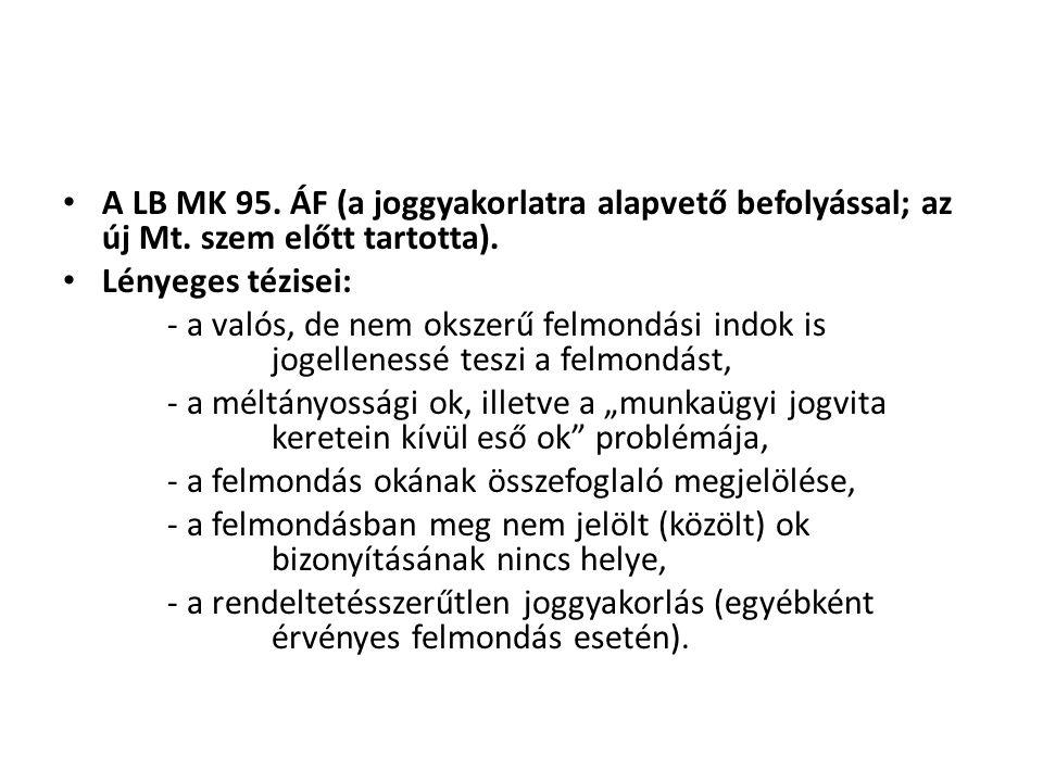 • A LB MK 95. ÁF (a joggyakorlatra alapvető befolyással; az új Mt. szem előtt tartotta). • Lényeges tézisei: - a valós, de nem okszerű felmondási indo