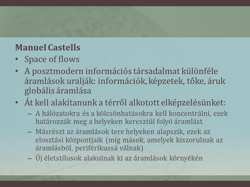 Manuel Castells • Space of flows • A posztmodern információs társadalmat különféle áramlások uralják: információk, képzetek, tőke, áruk globális áramlása • Át kell alakítanunk a térről alkotott elképzelésünket: – A hálózatokra és a kölcsönhatásokra kell koncentrálni, ezek határozzák meg a helyeken keresztül folyó áramlást – Másrészt az áramlások tere helyeken alapszik, ezek az elosztási központjaik (míg mások, amelyek kiszorulnak az áramlásból, periférikussá válnak) – Új életstílusok alakulnak ki az áramlások környékén