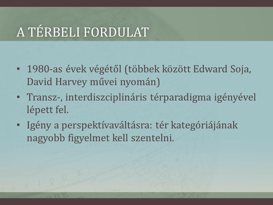 A TÉRBELI FORDULATA TÉRBELI FORDULAT • 1980-as évek végétől (többek között Edward Soja, David Harvey művei nyomán) • Transz-, interdiszciplináris térparadigma igényével lépett fel.