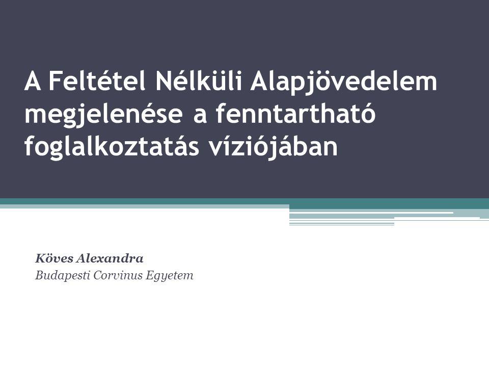 A Feltétel Nélküli Alapjövedelem megjelenése a fenntartható foglalkoztatás víziójában Köves Alexandra Budapesti Corvinus Egyetem