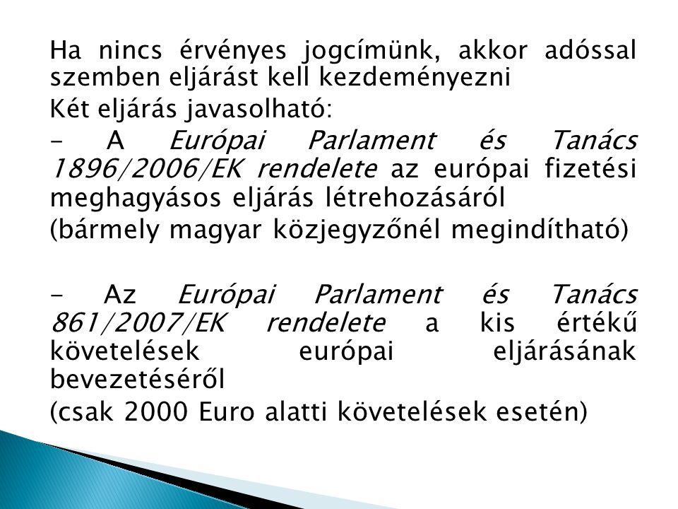 Ha nincs érvényes jogcímünk, akkor adóssal szemben eljárást kell kezdeményezni Két eljárás javasolható: - A Európai Parlament és Tanács 1896/2006/EK r