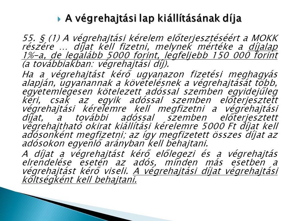  A végrehajtási lap kiállításának díja 55. § (1) A végrehajtási kérelem előterjesztéséért a MOKK részére … díjat kell fizetni, melynek mértéke a díja