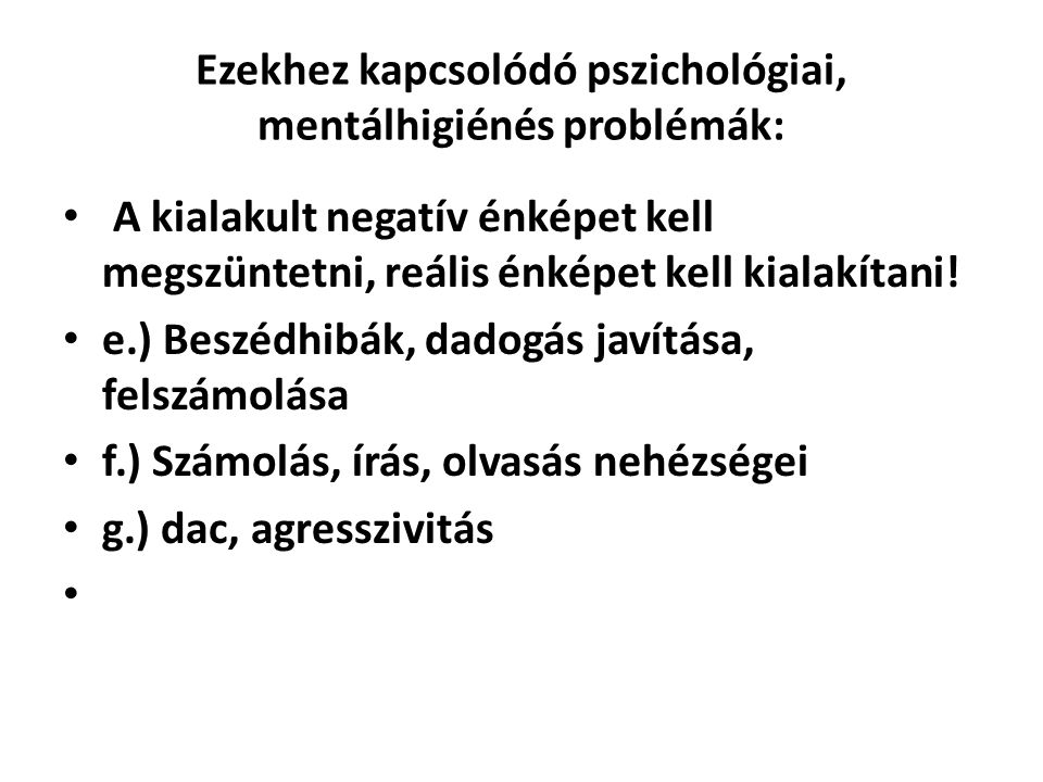 Ezekhez kapcsolódó pszichológiai, mentálhigiénés problémák: • A kialakult negatív énképet kell megszüntetni, reális énképet kell kialakítani! • e.) Be
