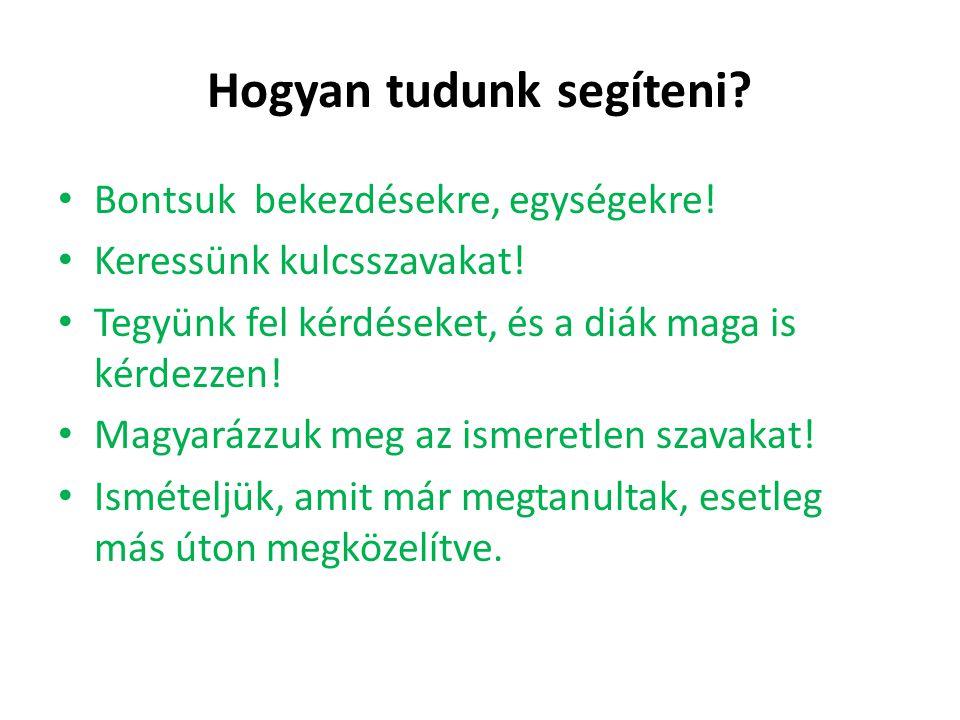 Hogyan tudunk segíteni? • Bontsuk bekezdésekre, egységekre! • Keressünk kulcsszavakat! • Tegyünk fel kérdéseket, és a diák maga is kérdezzen! • Magyar
