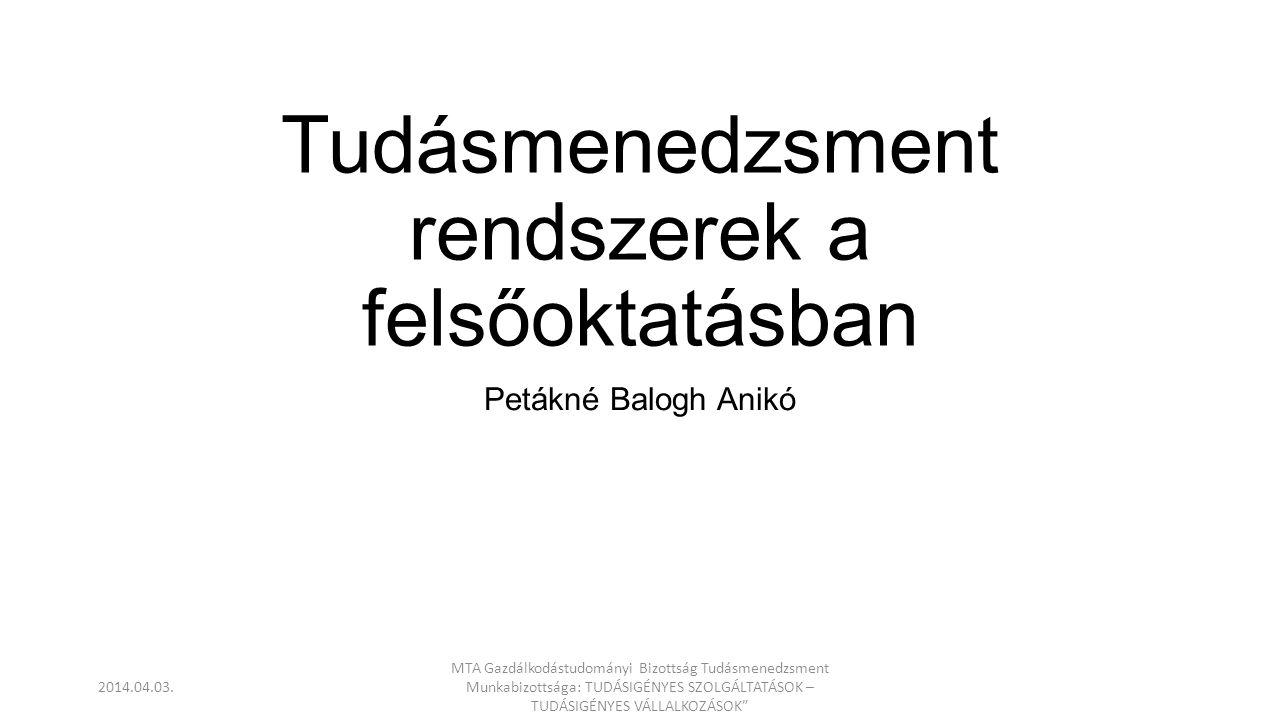 Tudásmenedzsment rendszerek a felsőoktatásban Petákné Balogh Anikó 2014.04.03. MTA Gazdálkodástudományi Bizottság Tudásmenedzsment Munkabizottsága: TU