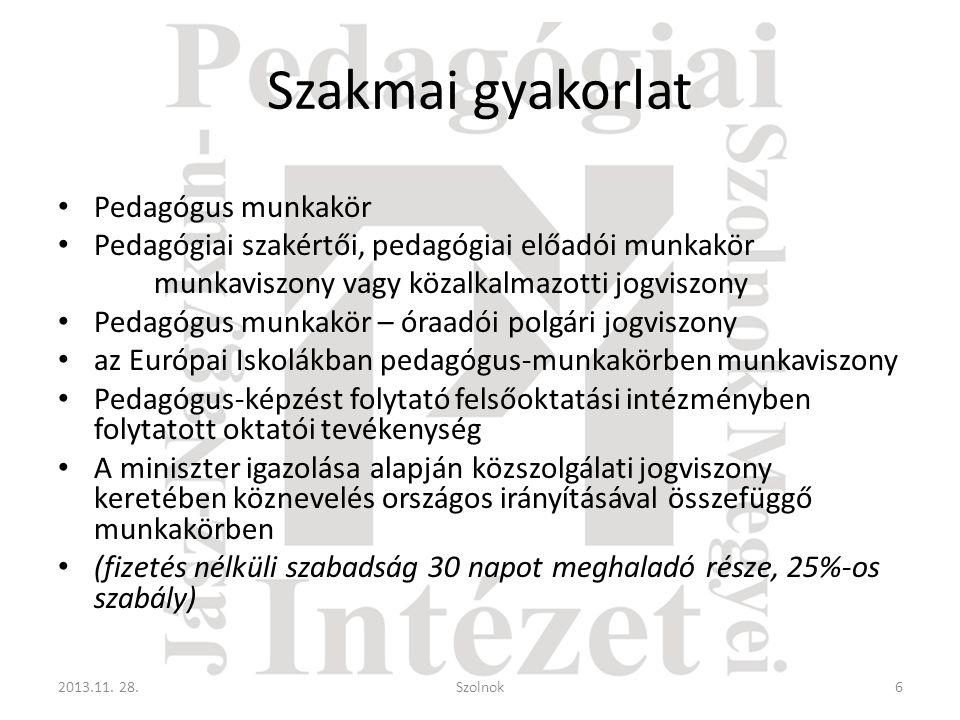 Szakmai gyakorlat • Pedagógus munkakör • Pedagógiai szakértői, pedagógiai előadói munkakör munkaviszony vagy közalkalmazotti jogviszony • Pedagógus munkakör – óraadói polgári jogviszony • az Európai Iskolákban pedagógus-munkakörben munkaviszony • Pedagógus-képzést folytató felsőoktatási intézményben folytatott oktatói tevékenység • A miniszter igazolása alapján közszolgálati jogviszony keretében köznevelés országos irányításával összefüggő munkakörben • (fizetés nélküli szabadság 30 napot meghaladó része, 25%-os szabály) 2013.11.