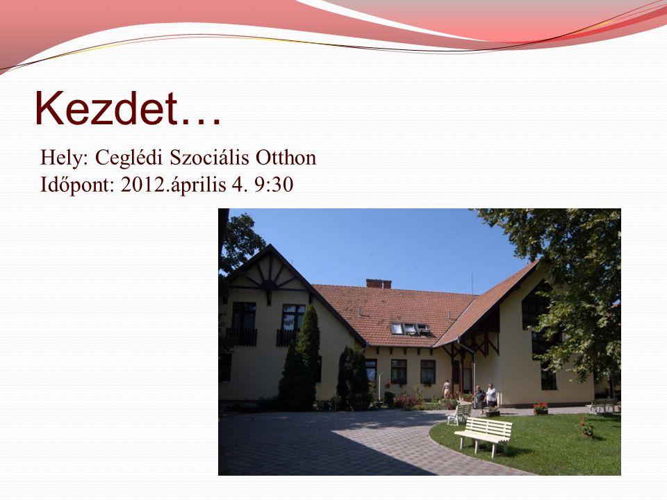 Kezdet… Hely: Ceglédi Szociális Otthon Időpont: 2012.április 4. 9:30