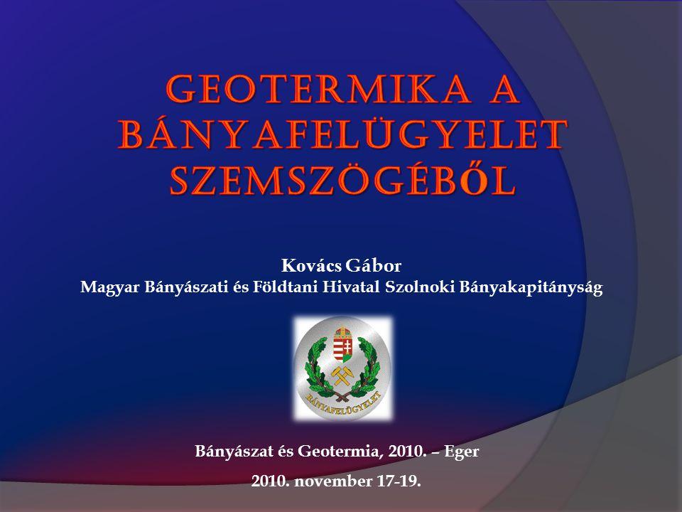 Bányászat és Geotermia, 2010. – Eger 2010. november 17-19. Kovács Gábor Magyar Bányászati és Földtani Hivatal Szolnoki Bányakapitányság