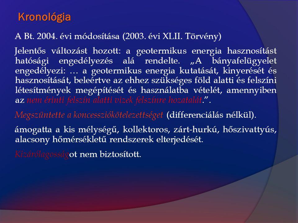 Kronológia A Bt. 2004. évi módosítása (2003. évi XLII. Törvény) Jelentős változást hozott: a geotermikus energia hasznosítást hatósági engedélyezés al