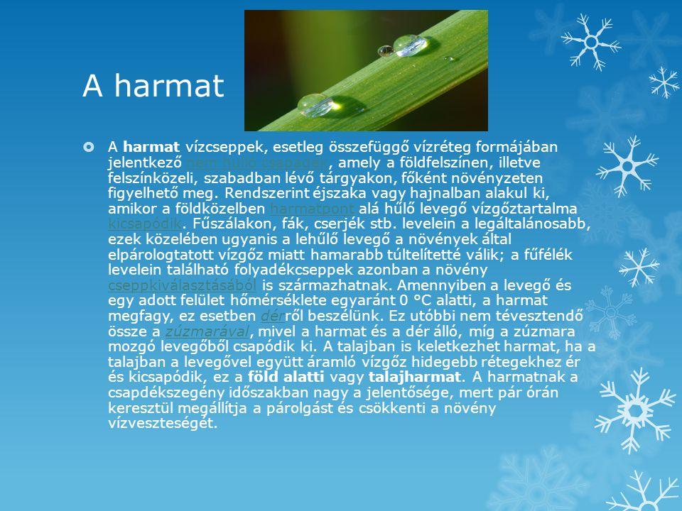 A harmat  A harmat vízcseppek, esetleg összefüggő vízréteg formájában jelentkező nem hulló csapadék, amely a földfelszínen, illetve felszínközeli, sz