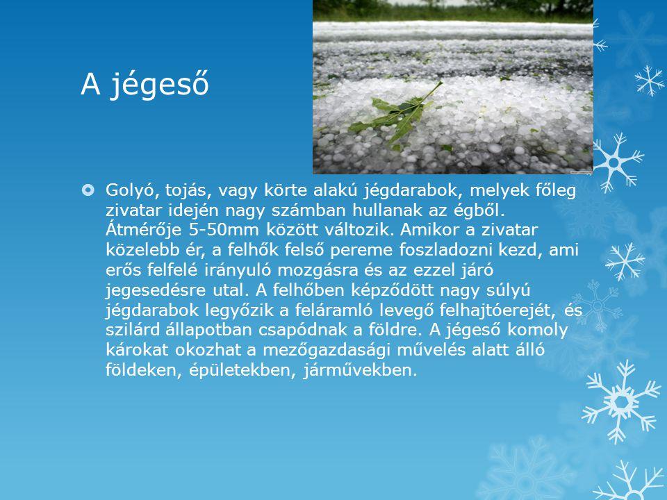 A jégeső  Golyó, tojás, vagy körte alakú jégdarabok, melyek főleg zivatar idején nagy számban hullanak az égből. Átmérője 5-50mm között változik. Ami