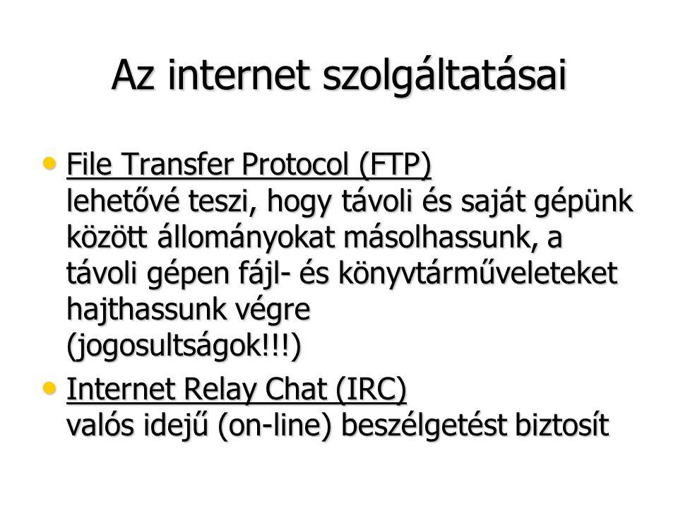 Az internet szolgáltatásai • File Transfer Protocol (FTP) lehetővé teszi, hogy távoli és saját gépünk között állományokat másolhassunk, a távoli gépen fájl- és könyvtárműveleteket hajthassunk végre (jogosultságok!!!) • Internet Relay Chat (IRC) valós idejű (on-line) beszélgetést biztosít
