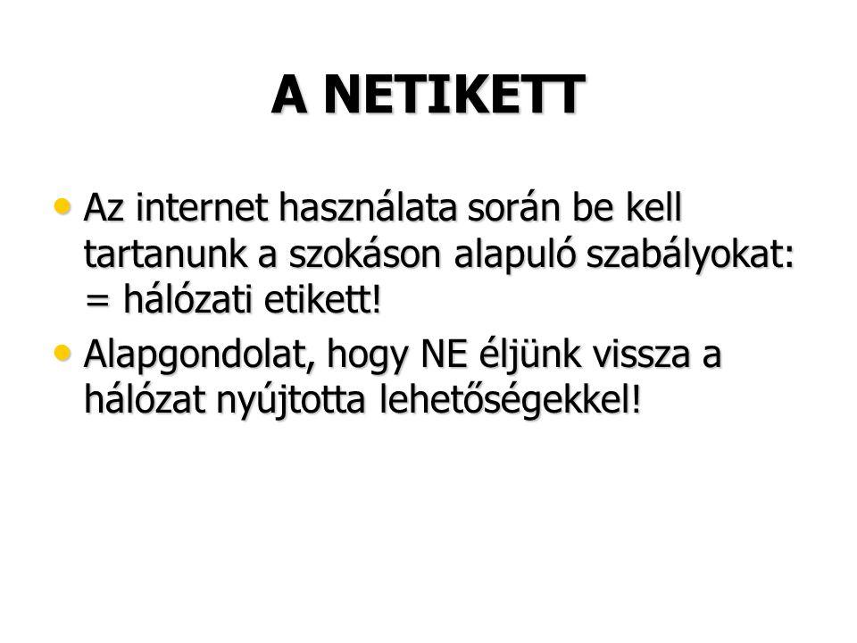 A NETIKETT • Az internet használata során be kell tartanunk a szokáson alapuló szabályokat: = hálózati etikett! • Alapgondolat, hogy NE éljünk vissza