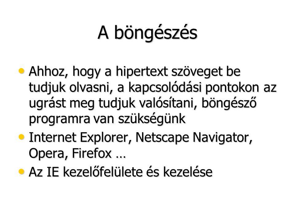 A böngészés • Ahhoz, hogy a hipertext szöveget be tudjuk olvasni, a kapcsolódási pontokon az ugrást meg tudjuk valósítani, böngésző programra van szükségünk • Internet Explorer, Netscape Navigator, Opera, Firefox … • Az IE kezelőfelülete és kezelése