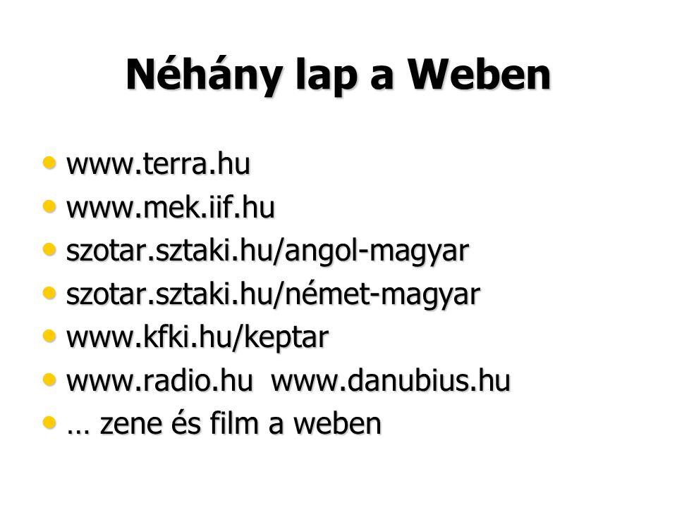 Néhány lap a Weben • www.terra.hu • www.mek.iif.hu • szotar.sztaki.hu/angol-magyar • szotar.sztaki.hu/német-magyar • www.kfki.hu/keptar • www.radio.hu
