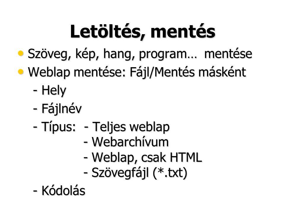 Letöltés, mentés • Szöveg, kép, hang, program… mentése • Weblap mentése: Fájl/Mentés másként - Hely - Hely - Fájlnév - Fájlnév - Típus: - Teljes weblap - Webarchívum - Weblap, csak HTML - Szövegfájl (*.txt) - Típus: - Teljes weblap - Webarchívum - Weblap, csak HTML - Szövegfájl (*.txt) - Kódolás - Kódolás