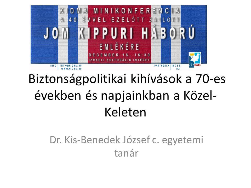 Biztonságpolitikai kihívások a 70-es években és napjainkban a Közel- Keleten Dr. Kis-Benedek József c. egyetemi tanár