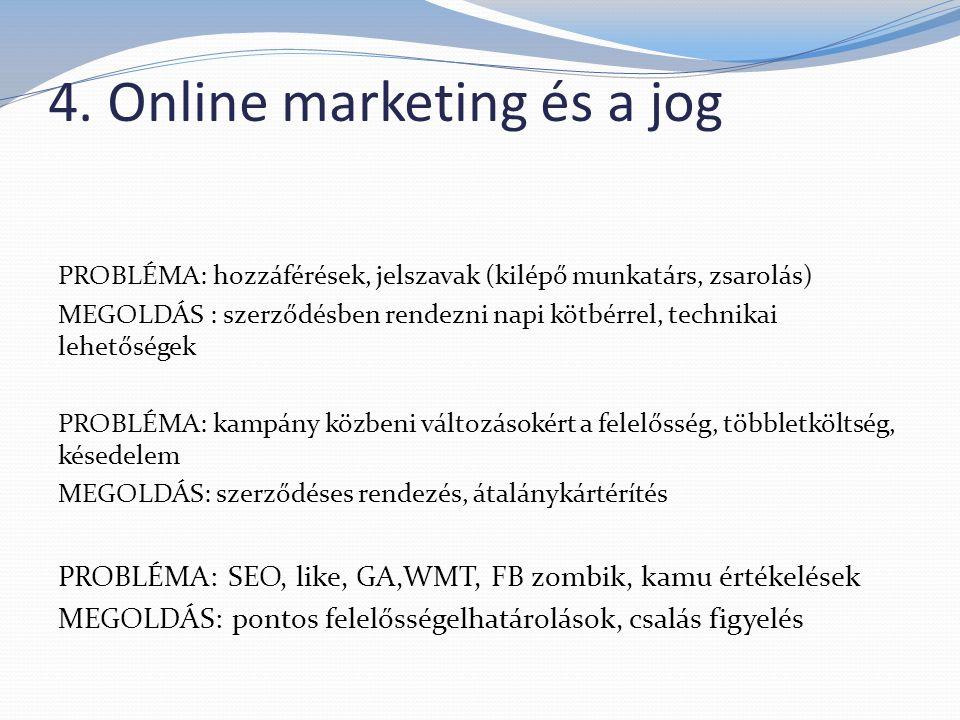 4. Online marketing és a jog PROBLÉMA: hozzáférések, jelszavak (kilépő munkatárs, zsarolás) MEGOLDÁS : szerződésben rendezni napi kötbérrel, technikai