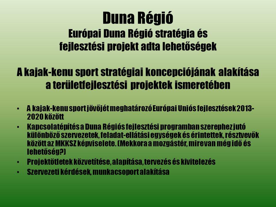 Duna Régió Európai Duna Régió stratégia és fejlesztési projekt adta lehetőségek A kajak-kenu sport stratégiai koncepciójának alakítása a területfejlesztési projektek ismeretében • A kajak-kenu sport jövőjét meghatározó Európai Uniós fejlesztések 2013- 2020 között • Kapcsolatépítés a Duna Régiós fejlesztési programban szerephez jutó különböző szervezetek, feladat-ellátási egységek és érintettek, résztvevők között az MKKSZ képviselete.
