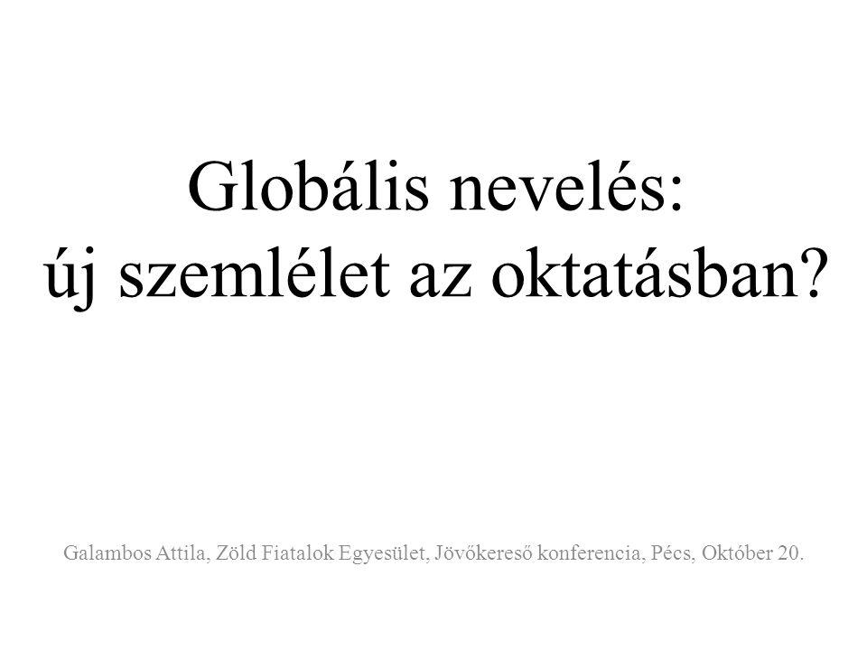 Globális nevelés: új szemlélet az oktatásban? Galambos Attila, Zöld Fiatalok Egyesület, Jövőkereső konferencia, Pécs, Október 20.