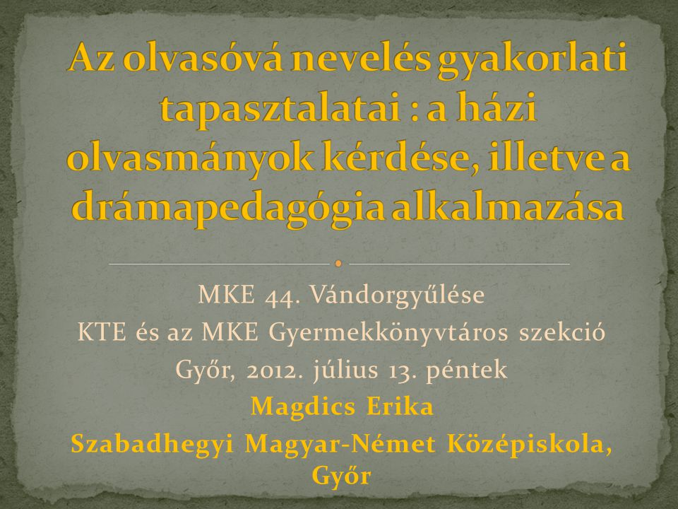 MKE 44. Vándorgyűlése KTE és az MKE Gyermekkönyvtáros szekció Győr, 2012. július 13. péntek Magdics Erika Szabadhegyi Magyar-Német Középiskola, Győr