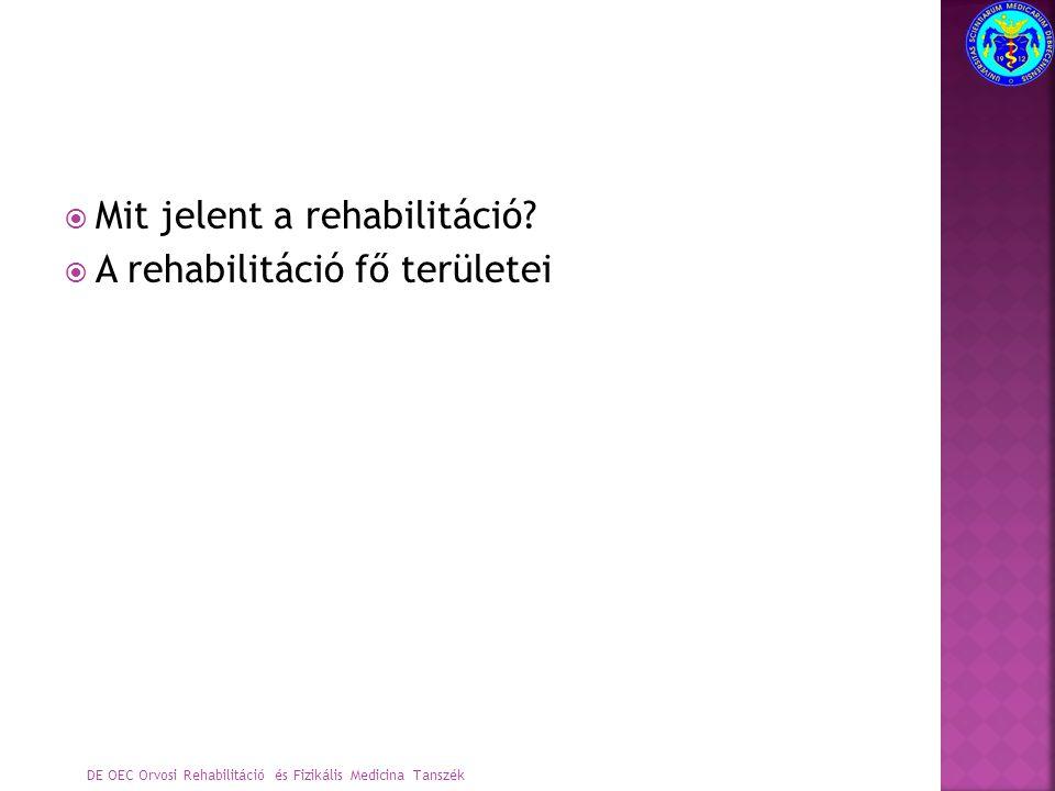  Mit jelent a rehabilitáció?  A rehabilitáció fő területei DE OEC Orvosi Rehabilitáció és Fizikális Medicina Tanszék