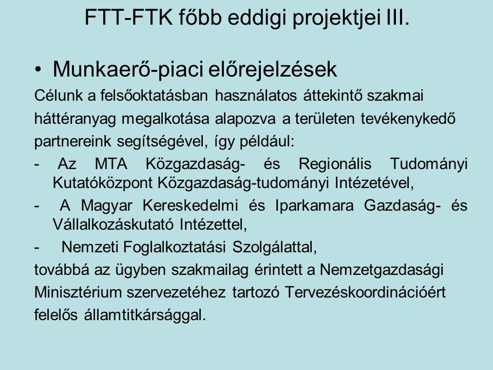 FTT-FTK főbb eddigi projektjei III. •Munkaerő-piaci előrejelzések Célunk a felsőoktatásban használatos áttekintő szakmai háttéranyag megalkotása alapo