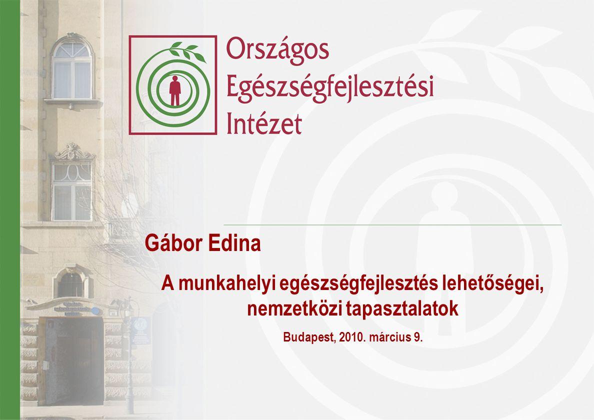 Gábor Edina A munkahelyi egészségfejlesztés lehetőségei, nemzetközi tapasztalatok Budapest, 2010. március 9.