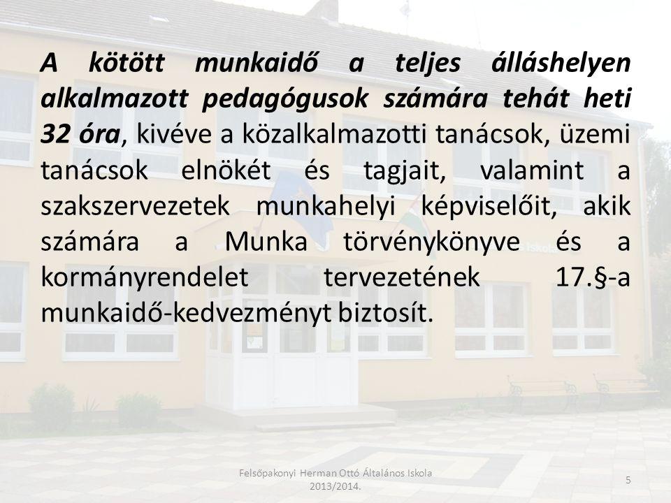 A neveléssel-oktatással lekötött munkaidőn túl a kötött munkaidő terhére elvégzendő feladatokat a kormányrendelet tervezetének 16.§ (1) bekezdése határozza meg az alábbiak szerint: a) foglalkozások, tanítási órák előkészítése, b) a gyermekek, tanulók teljesítményének értékelése, c) az intézmény kulturális- és sportéletének, versenyeknek, a szabadidő hasznos eltöltésének megszervezése, d) a tanulók nevelési-oktatási intézményen belüli önszerveződésének segítésével összefüggő feladatok végrehajtása, e) előre tervezett beosztás szerint vagy alkalomszerűen gyermekek, tanulók – tanórai és egyéb foglalkozásnak nem minősülő – felügyelete, f) a tanuló- és gyermekbalesetek megelőzésével kapcsolatos feladatok végrehajtása, g) a gyermek- és ifjúságvédelemmel összefüggő feladatok végrehajtása, h) eseti helyettesítés, i) a pedagógiai tevékenységhez kapcsolódó ügyviteli tevékenység, Felsőpakonyi Herman Ottó Általános Iskola 2013/2014.