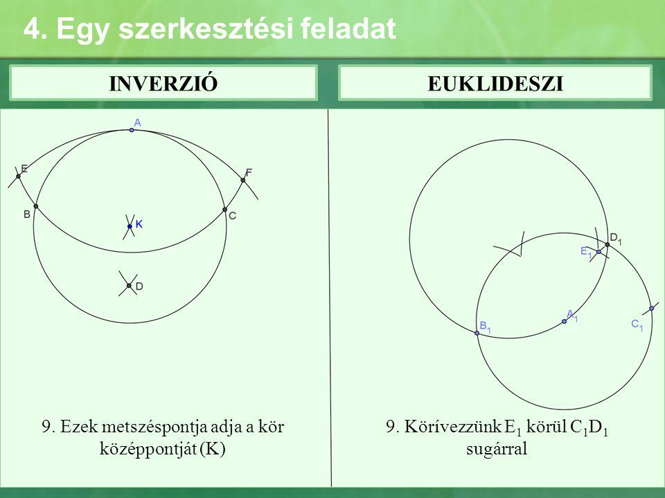 4. Egy szerkesztési feladat INVERZIÓEUKLIDESZI 9. Ezek metszéspontja adja a kör középpontját (K) 9. Körívezzünk E 1 körül C 1 D 1 sugárral