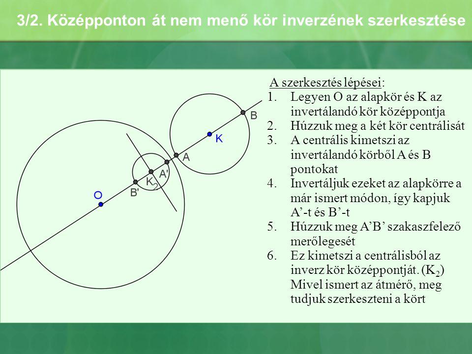 3/2. Középponton át nem menő kör inverzének szerkesztése A szerkesztés lépései: 1.Legyen O az alapkör és K az invertálandó kör középpontja 2.Húzzuk me