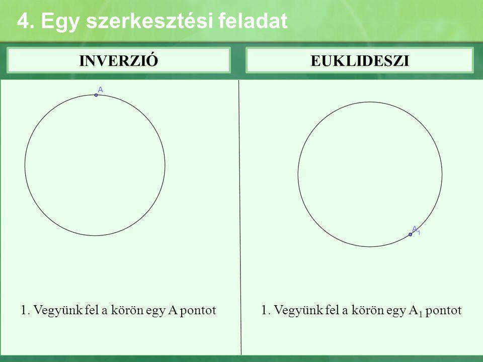 4. Egy szerkesztési feladat INVERZIÓEUKLIDESZI 1. Vegyünk fel a körön egy A pontot1. Vegyünk fel a körön egy A 1 pontot