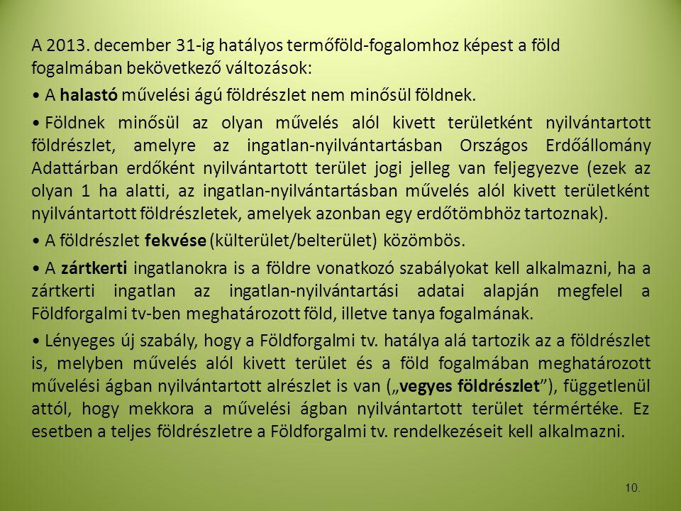 10. A 2013. december 31-ig hatályos termőföld-fogalomhoz képest a föld fogalmában bekövetkező változások: • A halastó művelési ágú földrészlet nem min