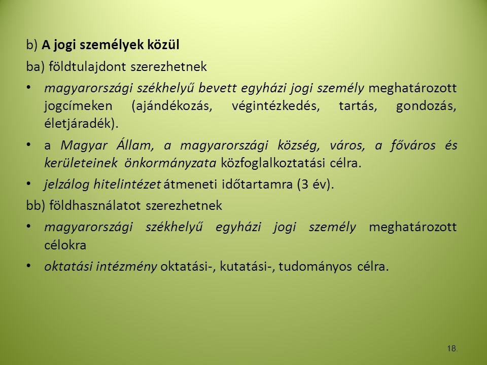 18. b) A jogi személyek közül ba) földtulajdont szerezhetnek • magyarországi székhelyű bevett egyházi jogi személy meghatározott jogcímeken (ajándékoz