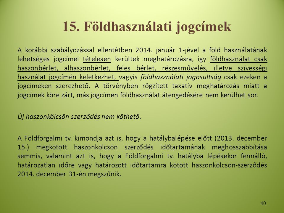 40. 15. Földhasználati jogcímek A korábbi szabályozással ellentétben 2014. január 1-jével a föld használatának lehetséges jogcímei tételesen kerültek