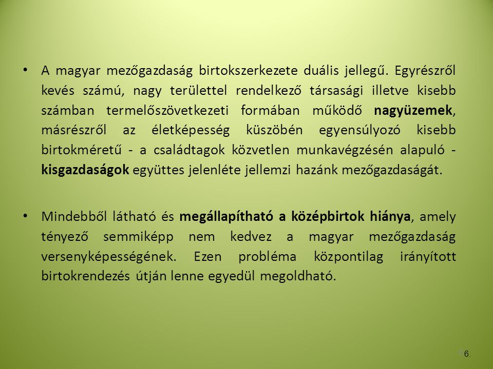 6 • A magyar mezőgazdaság birtokszerkezete duális jellegű. Egyrészről kevés számú, nagy területtel rendelkező társasági illetve kisebb számban termelő