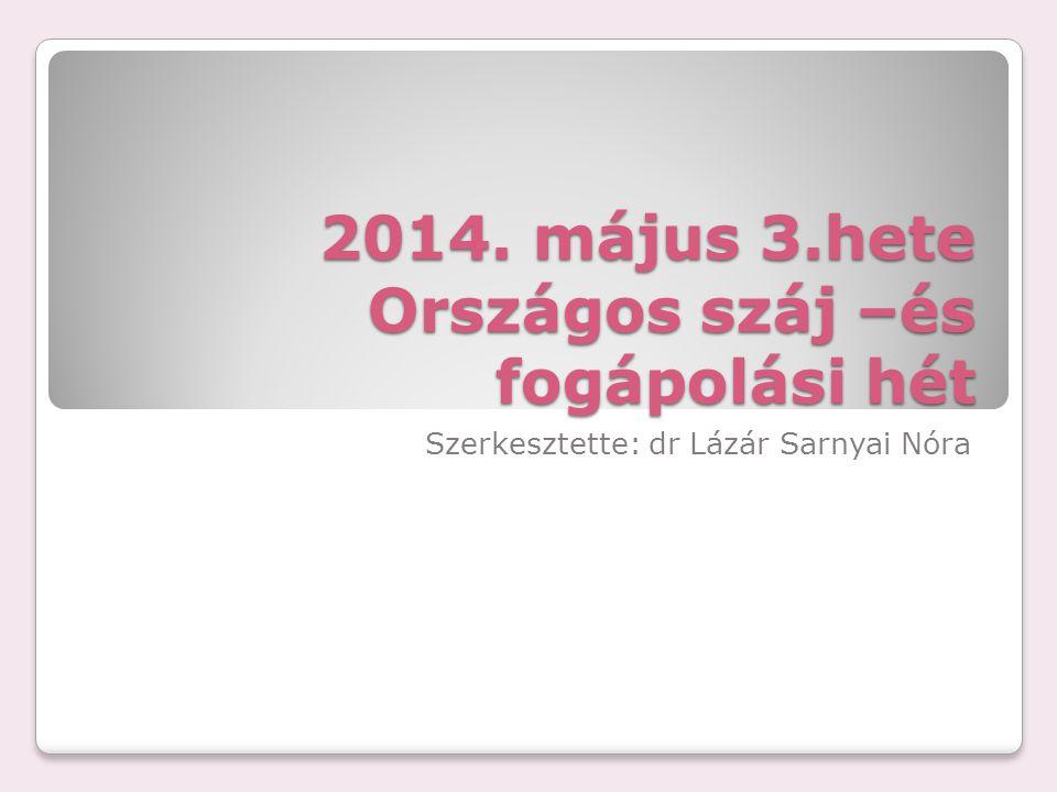 2014. május 3.hete Országos száj –és fogápolási hét Szerkesztette: dr Lázár Sarnyai Nóra
