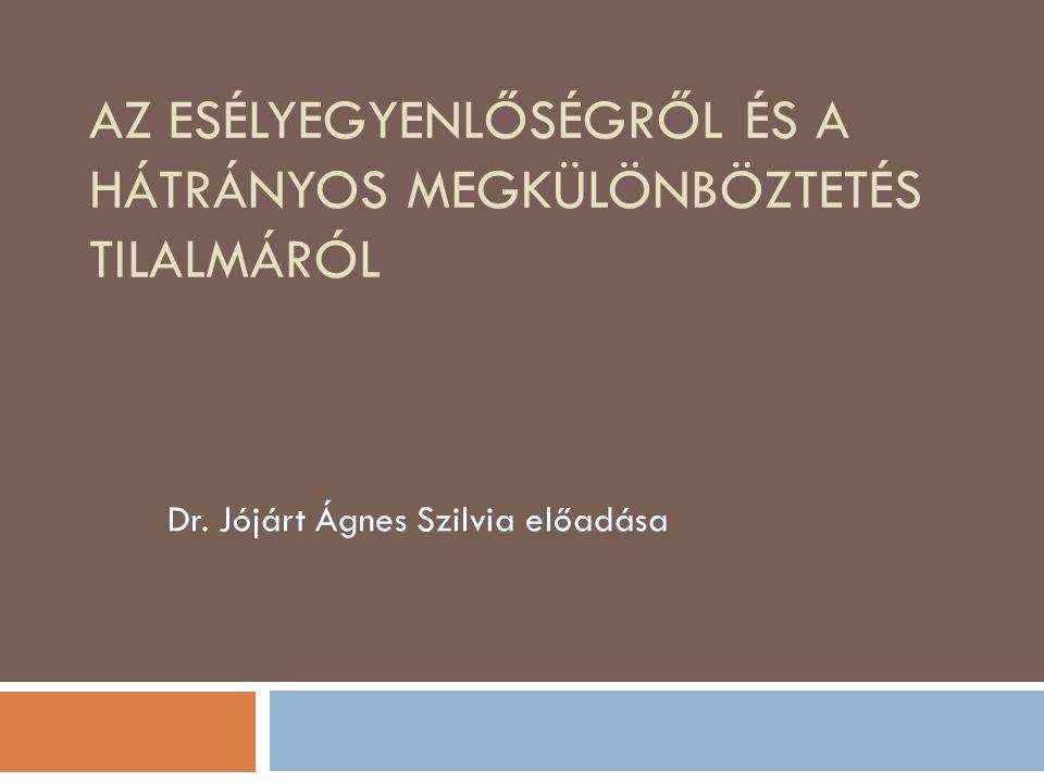 AZ ESÉLYEGYENLŐSÉGRŐL ÉS A HÁTRÁNYOS MEGKÜLÖNBÖZTETÉS TILALMÁRÓL Dr. Jójárt Ágnes Szilvia előadása
