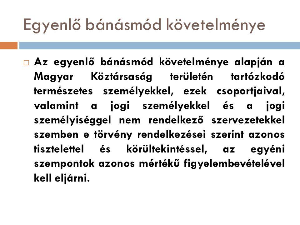Egyenlő bánásmód követelménye  Az egyenlő bánásmód követelménye alapján a Magyar Köztársaság területén tartózkodó természetes személyekkel, ezek csop
