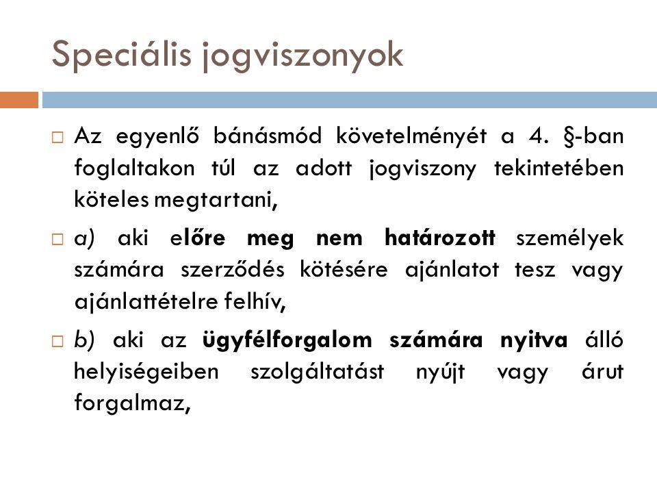 Speciális jogviszonyok  Az egyenlő bánásmód követelményét a 4. §-ban foglaltakon túl az adott jogviszony tekintetében köteles megtartani,  a) aki el