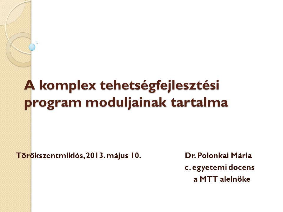 A komplex tehetségfejlesztési program moduljainak tartalma Törökszentmiklós, 2013. május 10.Dr. Polonkai Mária c. egyetemi docens a MTT alelnöke