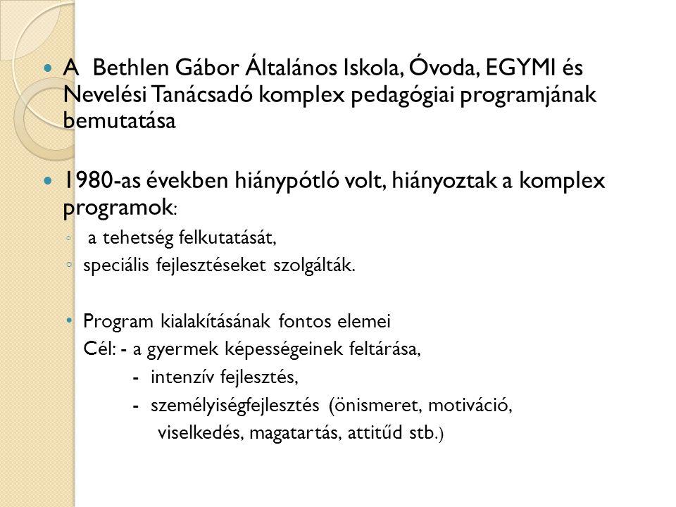  A Bethlen Gábor Általános Iskola, Óvoda, EGYMI és Nevelési Tanácsadó komplex pedagógiai programjának bemutatása  1980-as években hiánypótló volt, h