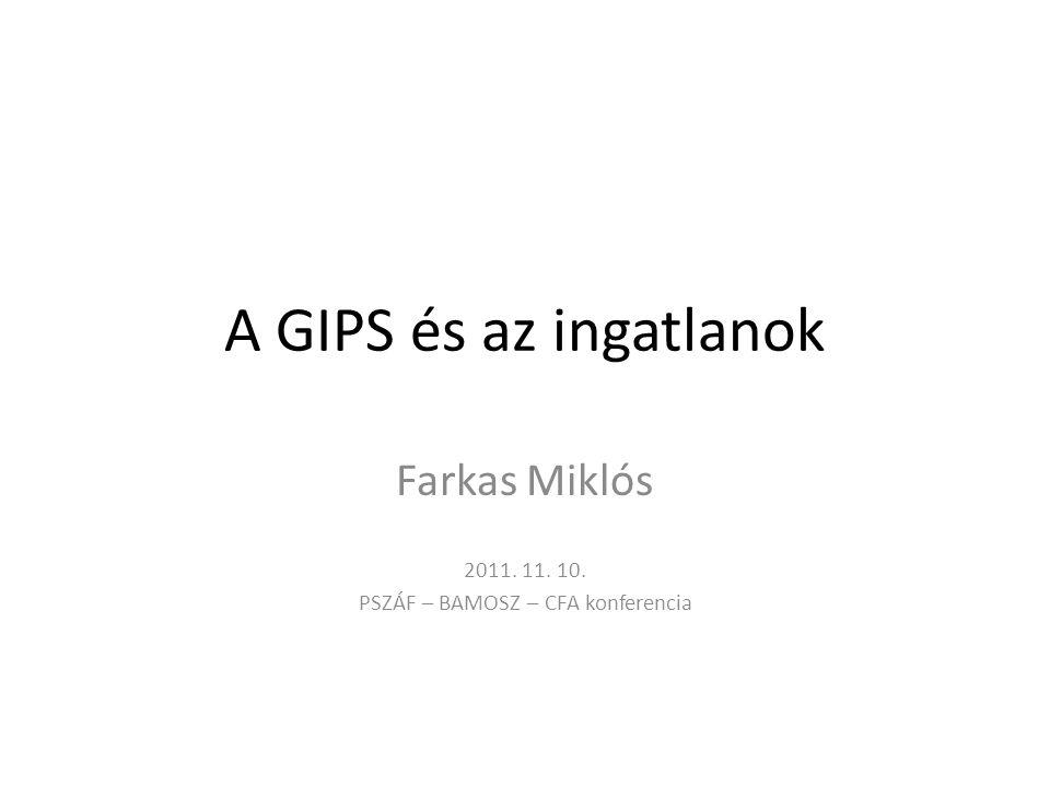 A GIPS és az ingatlanok Farkas Miklós 2011. 11. 10. PSZÁF – BAMOSZ – CFA konferencia