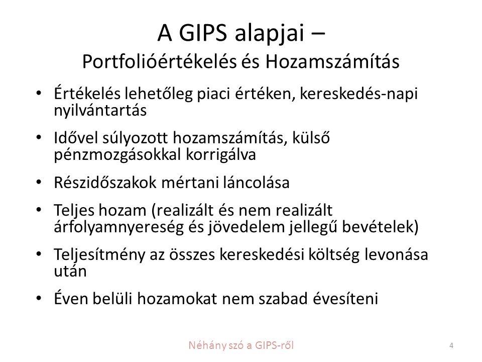 A GIPS alapjai – Portfolióértékelés és Hozamszámítás • Értékelés lehetőleg piaci értéken, kereskedés-napi nyilvántartás • Idővel súlyozott hozamszámítás, külső pénzmozgásokkal korrigálva • Részidőszakok mértani láncolása • Teljes hozam (realizált és nem realizált árfolyamnyereség és jövedelem jellegű bevételek) • Teljesítmény az összes kereskedési költség levonása után • Éven belüli hozamokat nem szabad évesíteni 4 Néhány szó a GIPS-ről